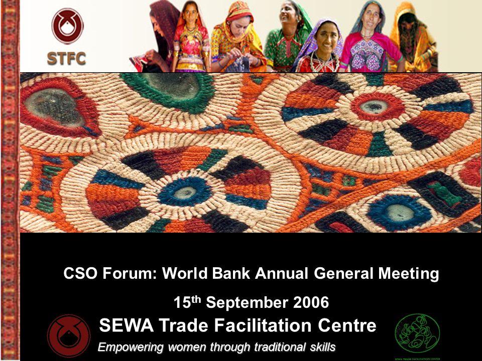 SEWA Trade Facilitation Centre Empowering women through traditional skills CSO Forum: World Bank Annual General Meeting 15 th September 2006