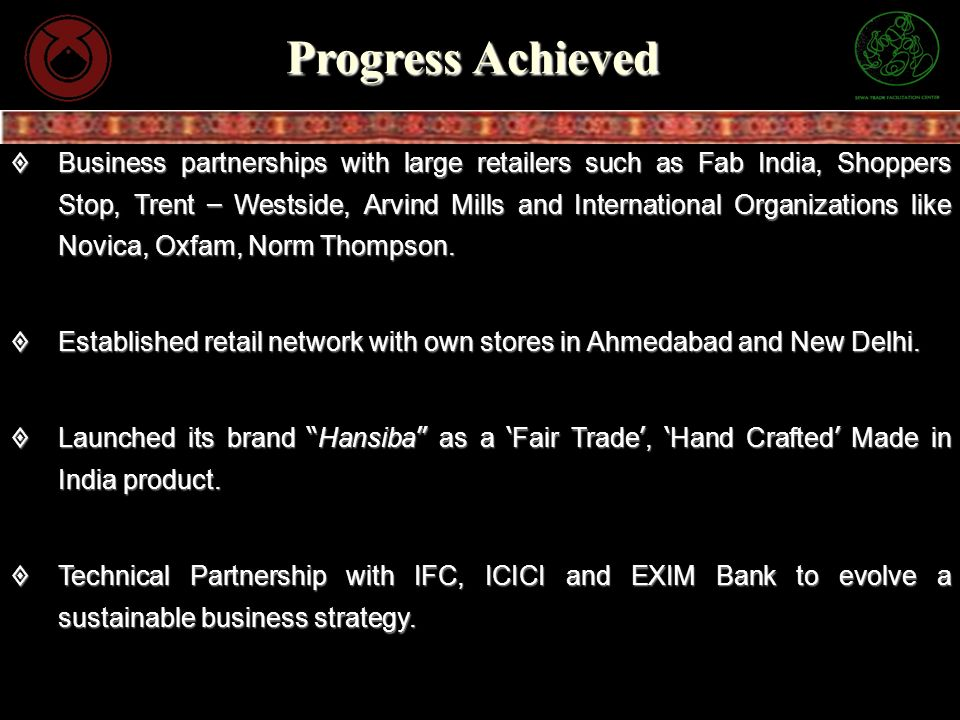 Progress Achieved Business partnerships with large retailers such as Fab India, Shoppers Stop, Trent – Westside, Arvind Mills and International Organi