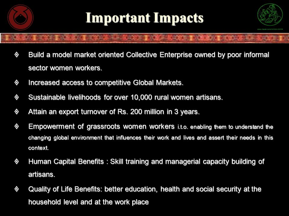Important Impacts Build a model market oriented Collective Enterprise owned by poor informal sector women workers. Build a model market oriented Colle
