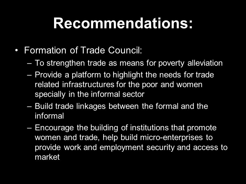 Recommendations: Formation of Trade Council: –To strengthen trade as means for poverty alleviation –Provide a platform to highlight the needs for trad