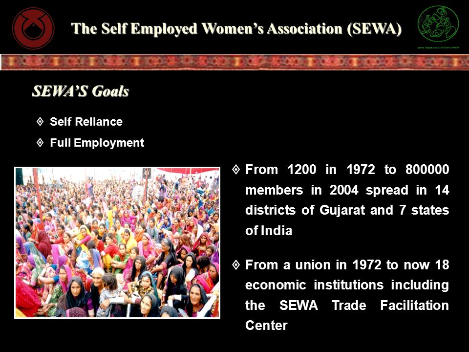 SEWAS Goals Self Reliance Full Employment From 1200 in 1972 to 800000 members in 2004 spread in 14 districts of Gujarat and 7 states of India From a u