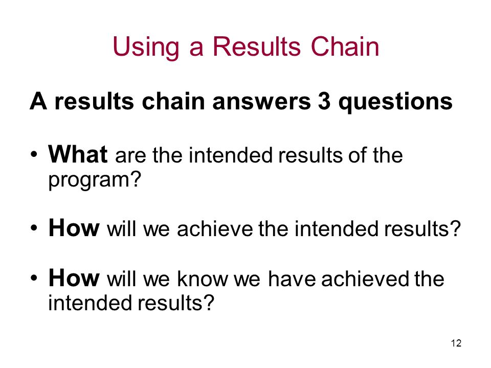 12 Using a Results Chain A results chain answers 3 questions What are the intended results of the program.
