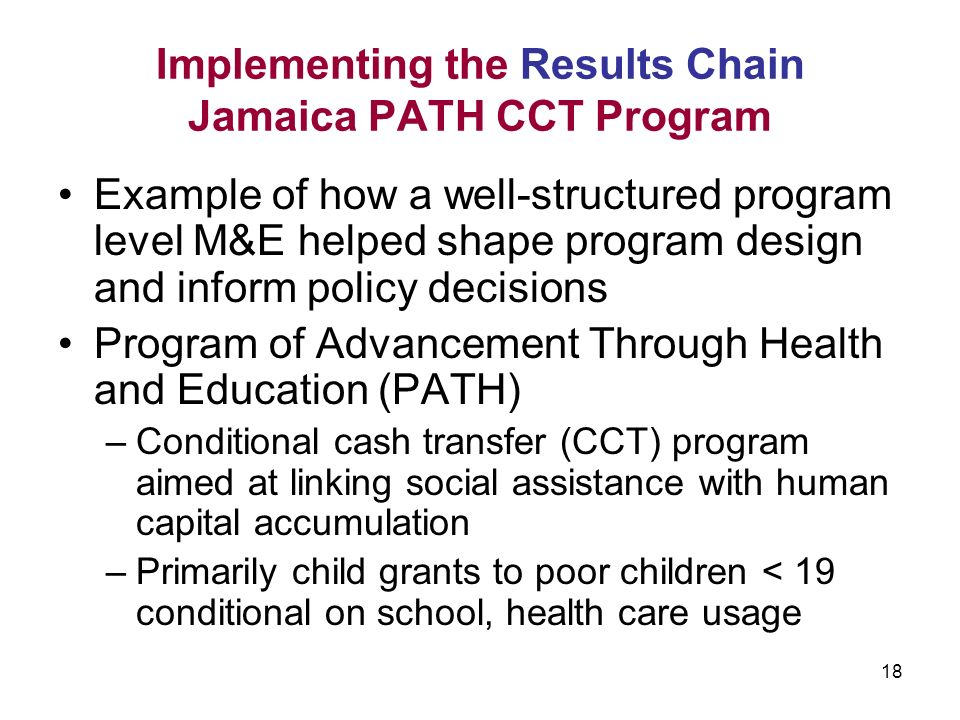 18 Implementing the Results Chain Jamaica PATH CCT Program Example of how a well-structured program level M&E helped shape program design and inform policy decisions Program of Advancement Through Health and Education (PATH) –Conditional cash transfer (CCT) program aimed at linking social assistance with human capital accumulation –Primarily child grants to poor children < 19 conditional on school, health care usage