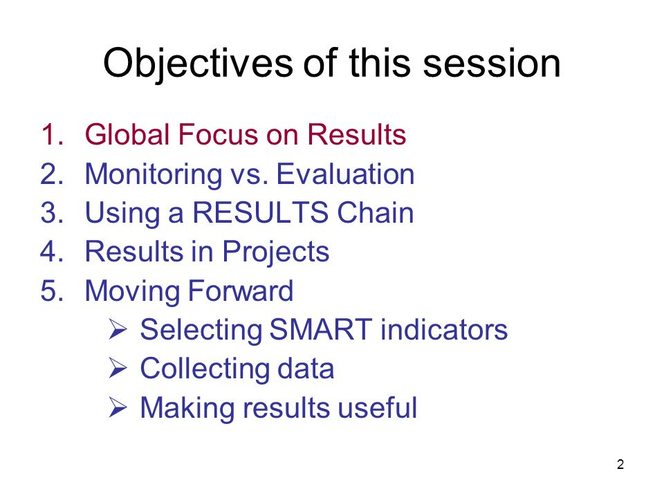 2 Objectives of this session 1.Global Focus on Results 2.Monitoring vs. Evaluation 3.Using a RESULTS Chain 4.Results in Projects 5.Moving Forward Sele