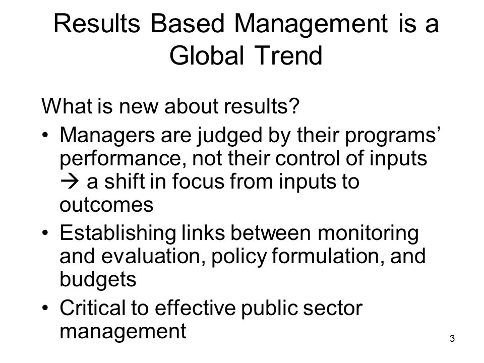 3 Results Based Management is a Global Trend What is new about results? Managers are judged by their programs performance, not their control of inputs
