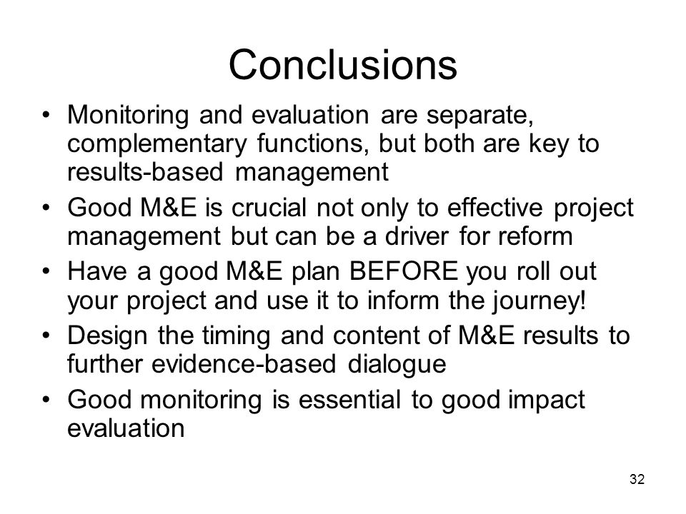 32 Conclusions Monitoring and evaluation are separate, complementary functions, but both are key to results-based management Good M&E is crucial not only to effective project management but can be a driver for reform Have a good M&E plan BEFORE you roll out your project and use it to inform the journey.