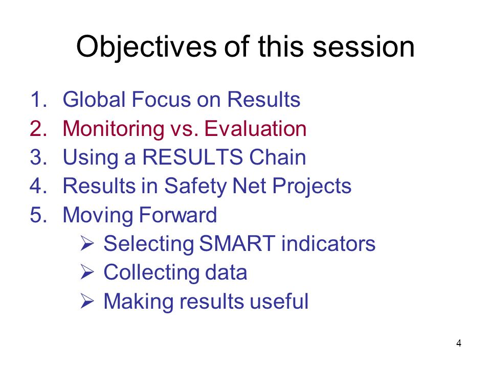 4 Objectives of this session 1.Global Focus on Results 2.Monitoring vs. Evaluation 3.Using a RESULTS Chain 4.Results in Safety Net Projects 5.Moving F