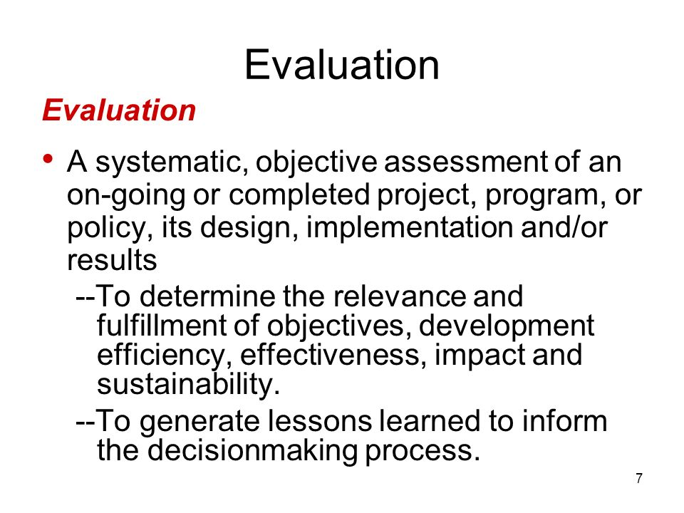 7 Evaluation A systematic, objective assessment of an on-going or completed project, program, or policy, its design, implementation and/or results --T