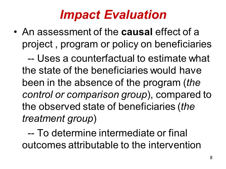 8 Impact Evaluation An assessment of the causal effect of a project, program or policy on beneficiaries -- Uses a counterfactual to estimate what the state of the beneficiaries would have been in the absence of the program (the control or comparison group), compared to the observed state of beneficiaries (the treatment group) -- To determine intermediate or final outcomes attributable to the intervention
