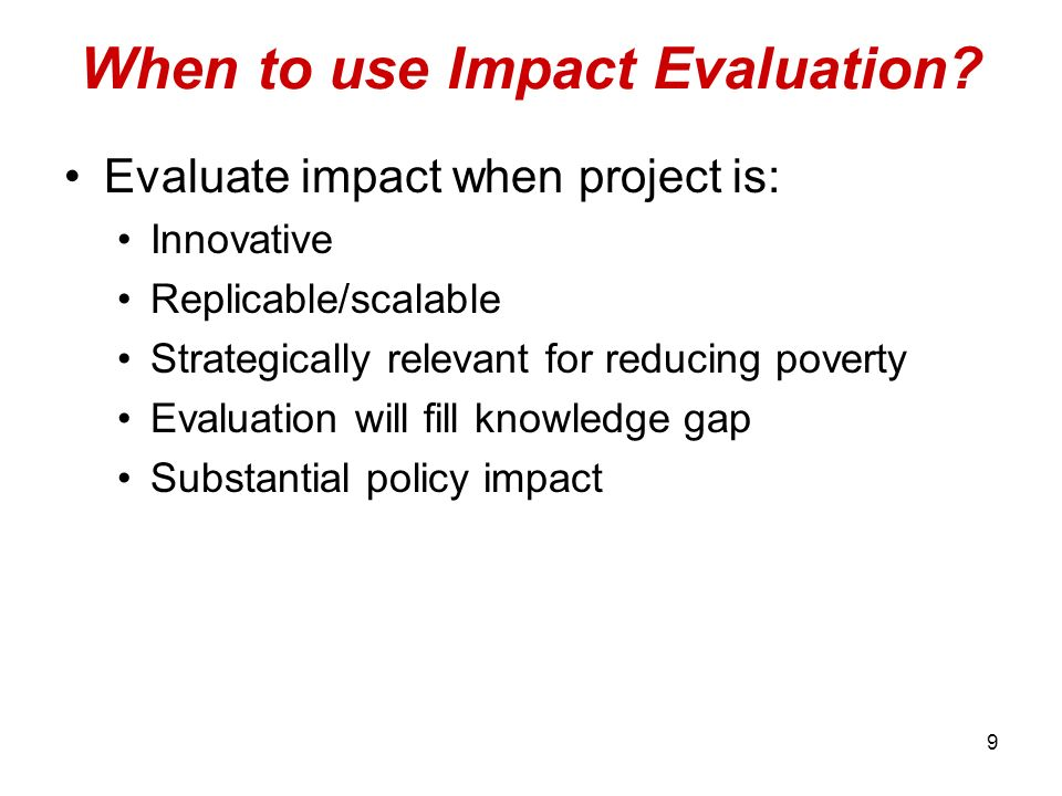 9 When to use Impact Evaluation? Evaluate impact when project is: Innovative Replicable/scalable Strategically relevant for reducing poverty Evaluatio
