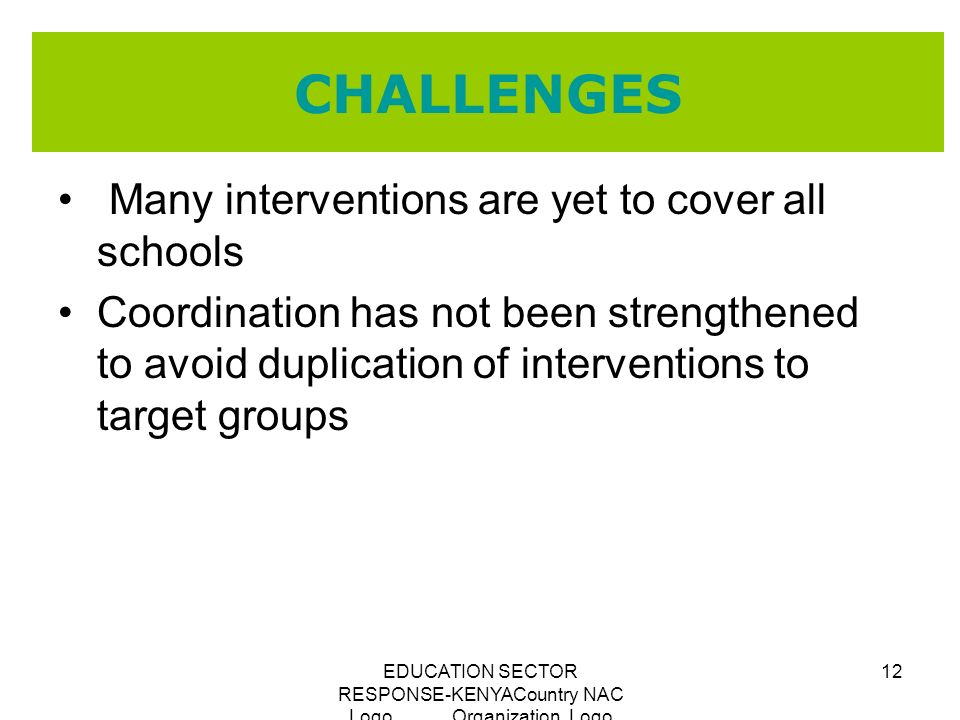 EDUCATION SECTOR RESPONSE-KENYACountry NAC Logo Organization Logo 12 CHALLENGES Many interventions are yet to cover all schools Coordination has not b