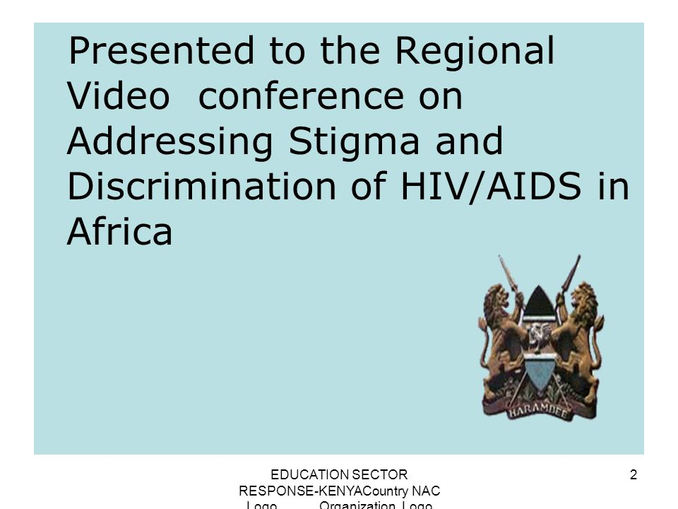EDUCATION SECTOR RESPONSE-KENYACountry NAC Logo Organization Logo 2 Presented to the Regional Video conference on Addressing Stigma and Discrimination