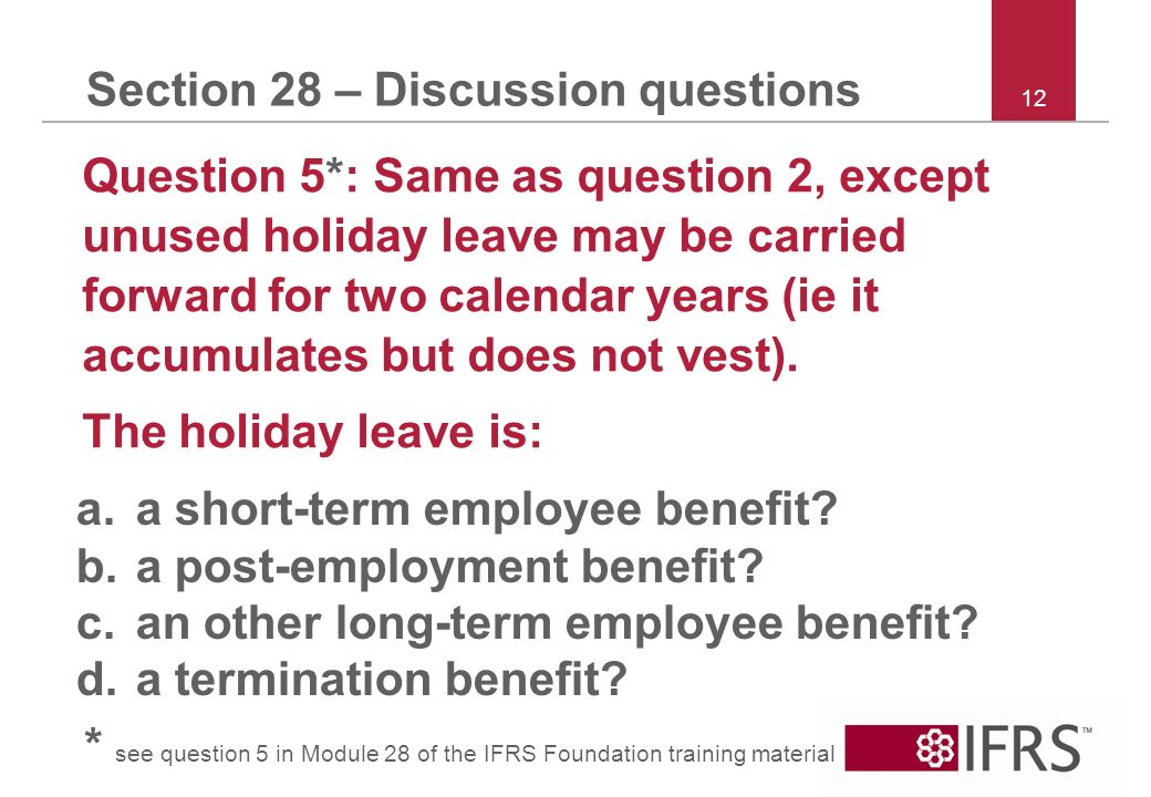 12 Section 28 – Discussion questions Question 5*: Same as question 2, except unused holiday leave may be carried forward for two calendar years (ie it accumulates but does not vest).