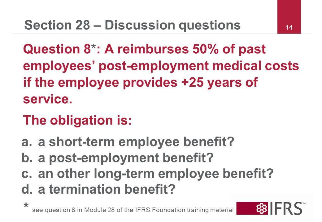 14 Section 28 – Discussion questions Question 8*: A reimburses 50% of past employees post-employment medical costs if the employee provides +25 years of service.