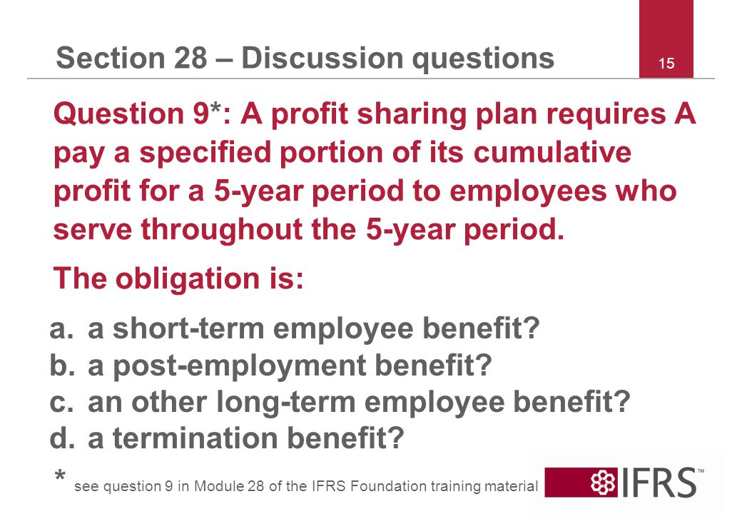 15 Section 28 – Discussion questions Question 9*: A profit sharing plan requires A pay a specified portion of its cumulative profit for a 5-year period to employees who serve throughout the 5-year period.