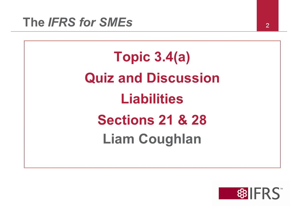 2 The IFRS for SMEs Topic 3.4(a) Quiz and Discussion Liabilities Sections 21 & 28 Liam Coughlan