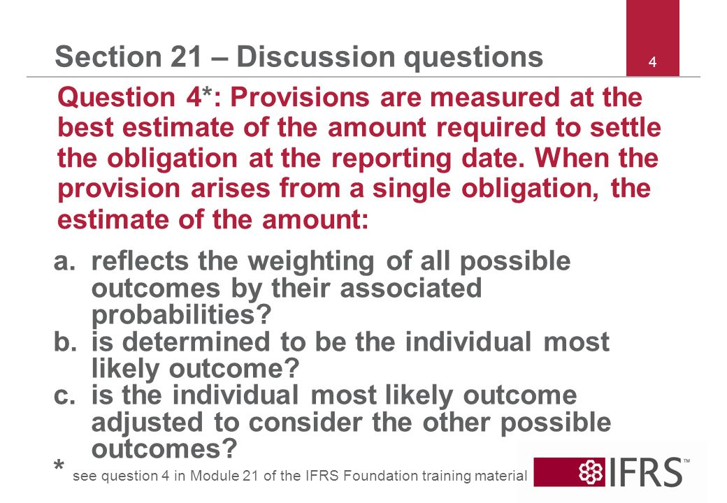 4 Section 21 – Discussion questions Question 4*: Provisions are measured at the best estimate of the amount required to settle the obligation at the reporting date.