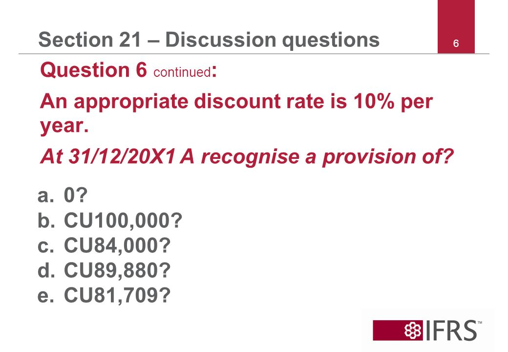 6 Section 21 – Discussion questions Question 6 continued : An appropriate discount rate is 10% per year.