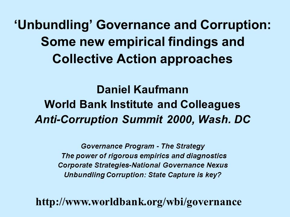 Unbundling Governance and Corruption: Some new empirical findings and Collective Action approaches Daniel Kaufmann World Bank Institute and Colleagues Anti-Corruption Summit 2000, Wash.