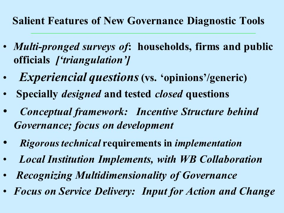 Salient Features of New Governance Diagnostic Tools Multi-pronged surveys of: households, firms and public officials [triangulation] Experiencial ques