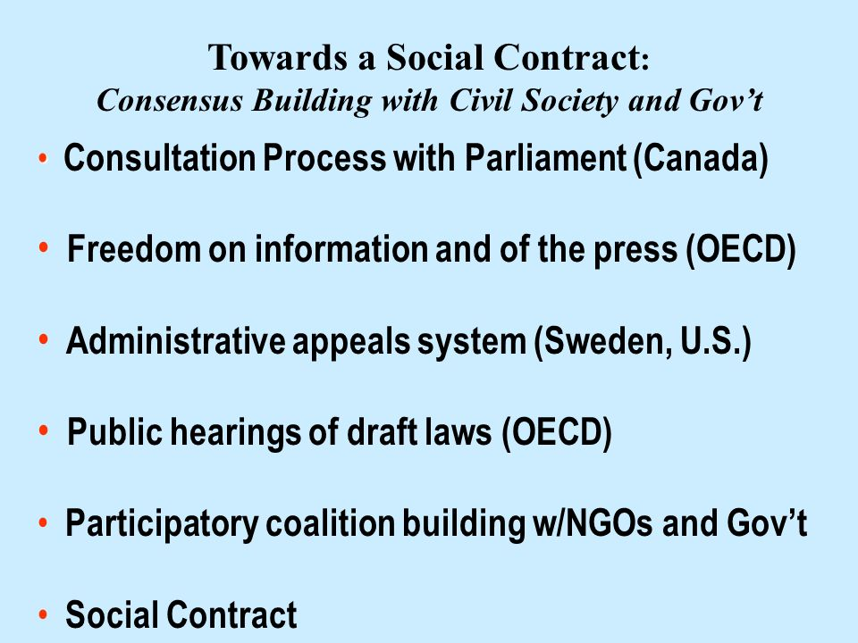 Towards a Social Contract : Consensus Building with Civil Society and Govt Consultation Process with Parliament (Canada) Freedom on information and of the press (OECD) Administrative appeals system (Sweden, U.S.) Public hearings of draft laws (OECD) Participatory coalition building w/NGOs and Govt Social Contract