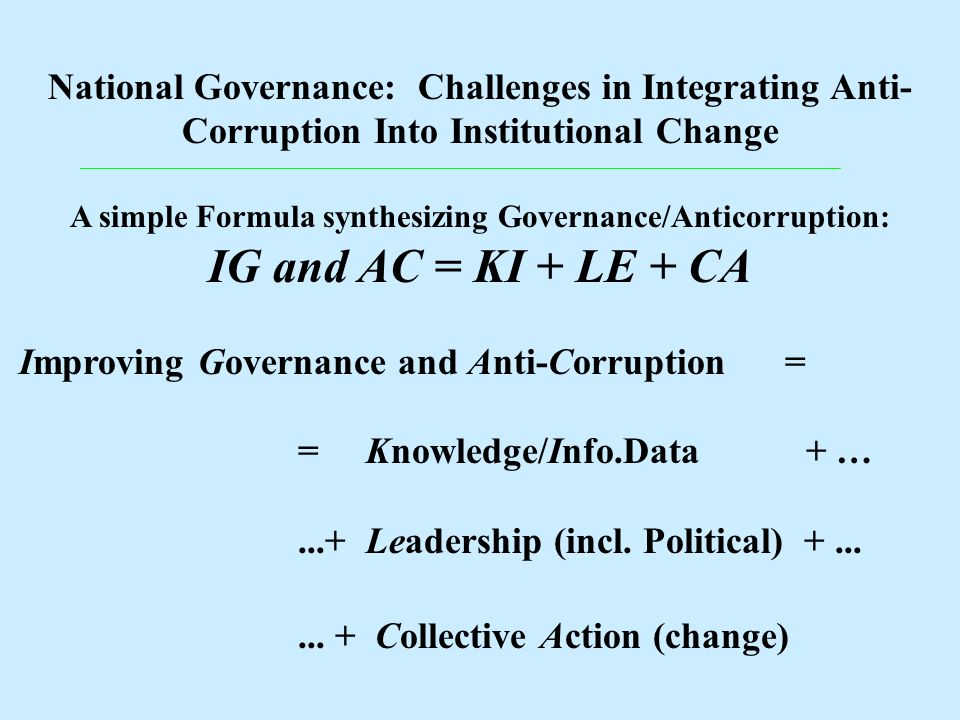 National Governance: Challenges in Integrating Anti- Corruption Into Institutional Change A simple Formula synthesizing Governance/Anticorruption: IG