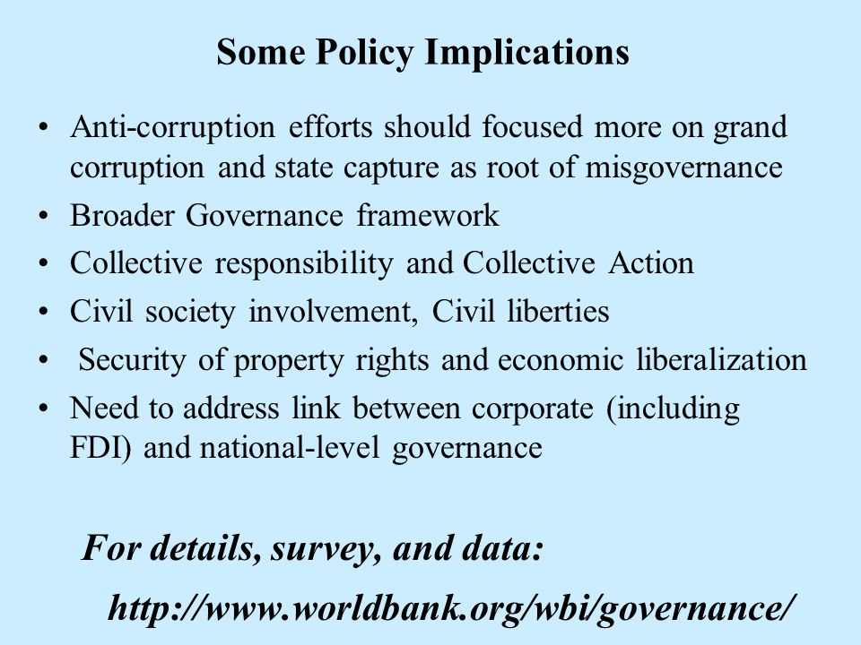 Some Policy Implications Anti-corruption efforts should focused more on grand corruption and state capture as root of misgovernance Broader Governance framework Collective responsibility and Collective Action Civil society involvement, Civil liberties Security of property rights and economic liberalization Need to address link between corporate (including FDI) and national-level governance For details, survey, and data: http://www.worldbank.org/wbi/governance/