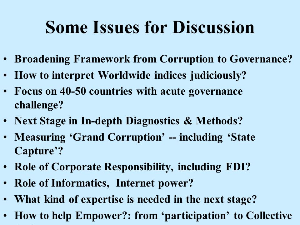 Some Issues for Discussion Broadening Framework from Corruption to Governance? How to interpret Worldwide indices judiciously? Focus on 40-50 countrie