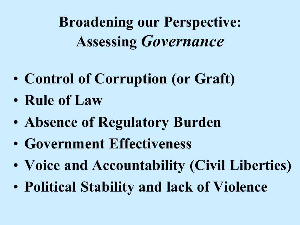 Broadening our Perspective: Assessing Governance Control of Corruption (or Graft) Rule of Law Absence of Regulatory Burden Government Effectiveness Vo