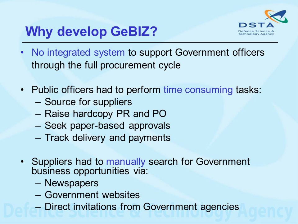 Why develop GeBIZ? No integrated system to support Government officers through the full procurement cycle Public officers had to perform time consumin