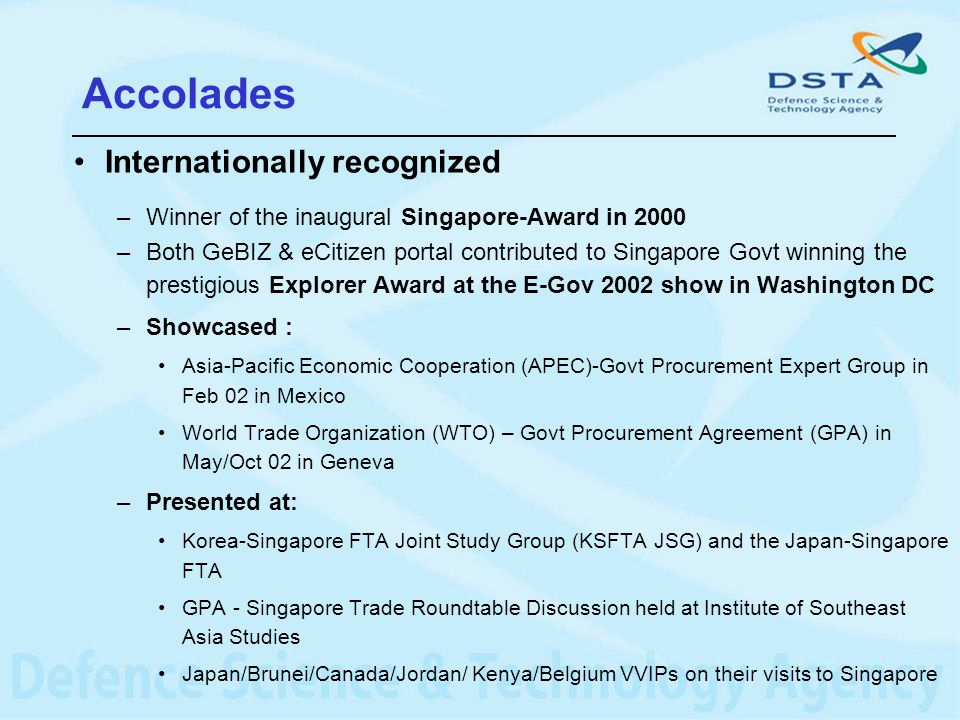 Accolades Internationally recognized –Winner of the inaugural Singapore-Award in 2000 –Both GeBIZ & eCitizen portal contributed to Singapore Govt winn