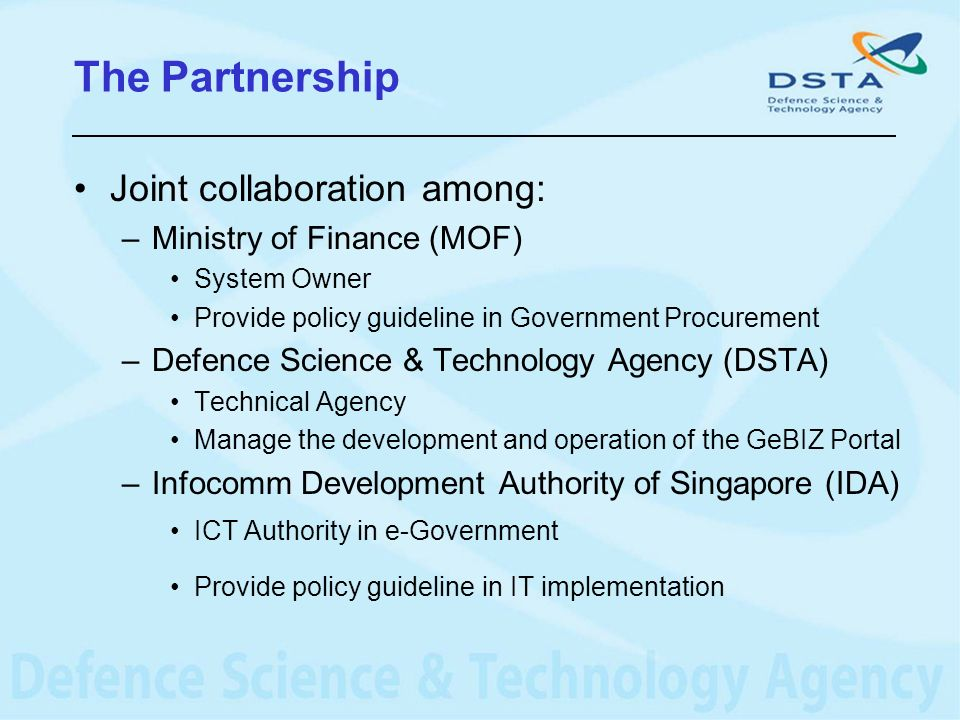 The Partnership Joint collaboration among: –Ministry of Finance (MOF) System Owner Provide policy guideline in Government Procurement –Defence Science