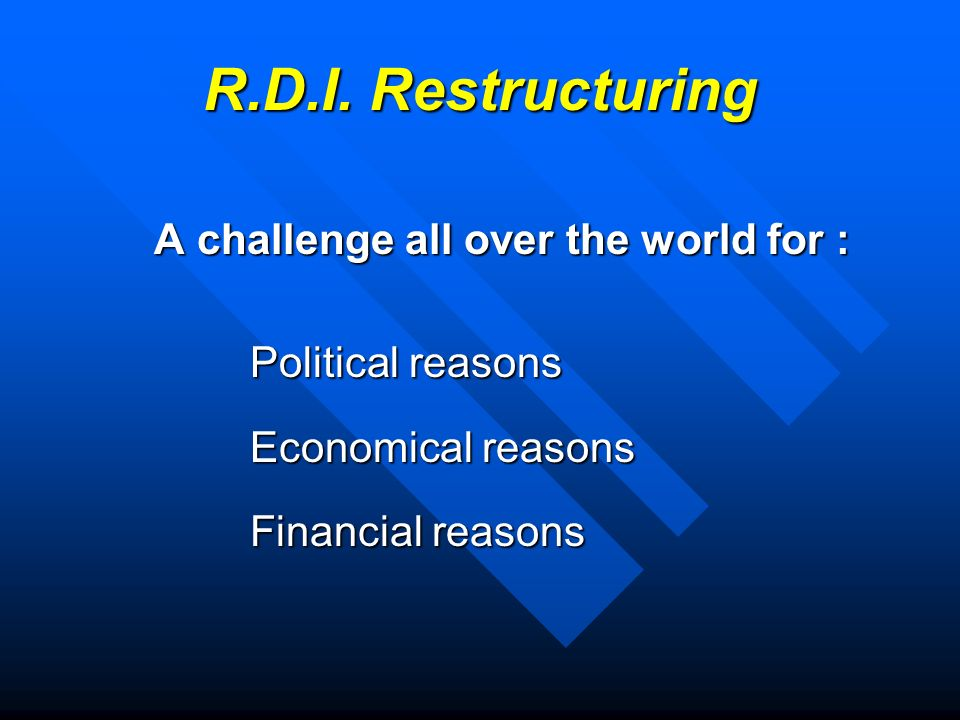 R.D.I. Restructuring A challenge all over the world for : Political reasons Economical reasons Financial reasons