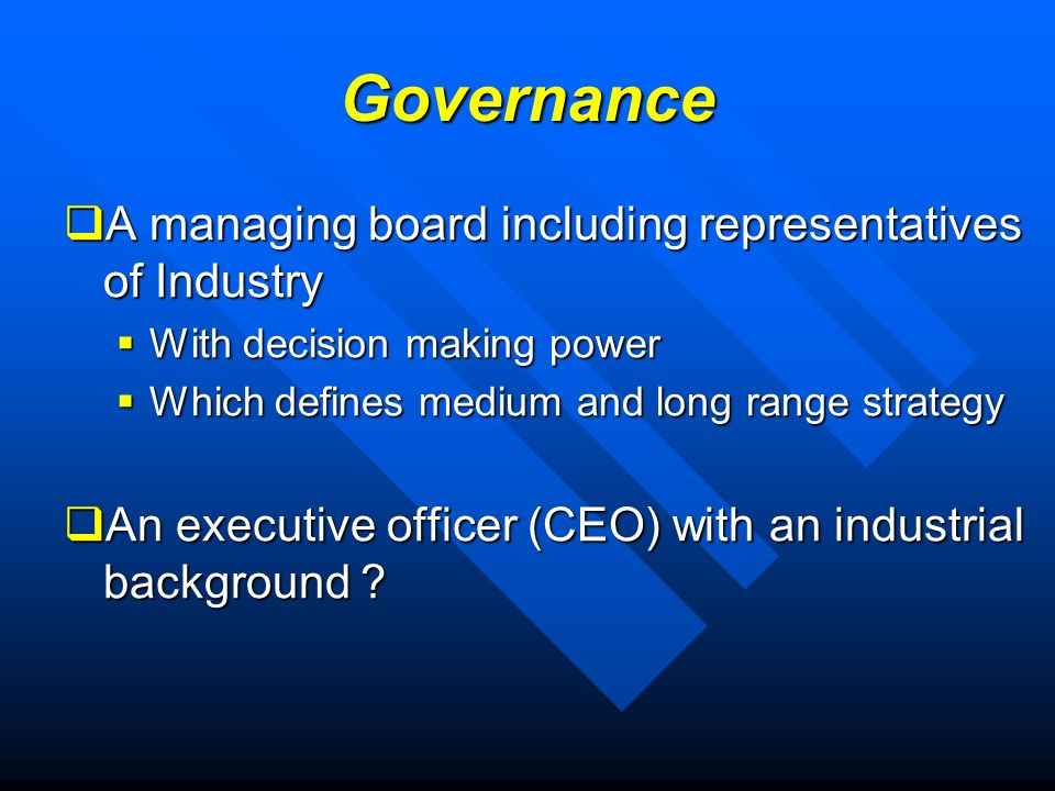 Governance A managing board including representatives of Industry A managing board including representatives of Industry With decision making power With decision making power Which defines medium and long range strategy Which defines medium and long range strategy An executive officer (CEO) with an industrial background .
