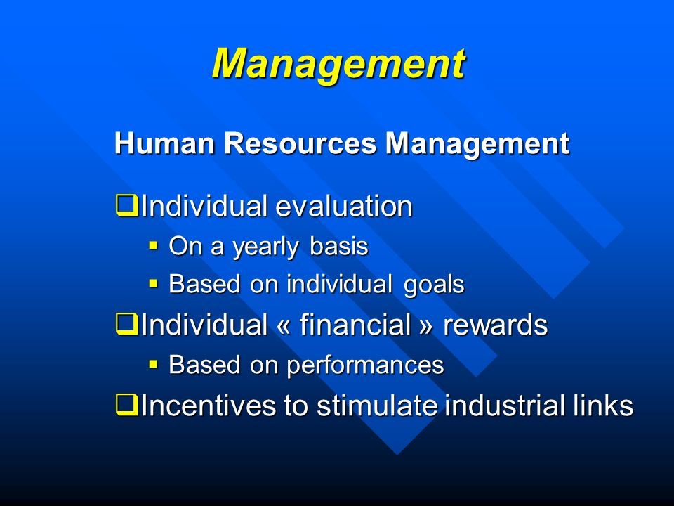 Management Human Resources Management Individual evaluation Individual evaluation On a yearly basis On a yearly basis Based on individual goals Based on individual goals Individual « financial » rewards Individual « financial » rewards Based on performances Based on performances Incentives to stimulate industrial links Incentives to stimulate industrial links