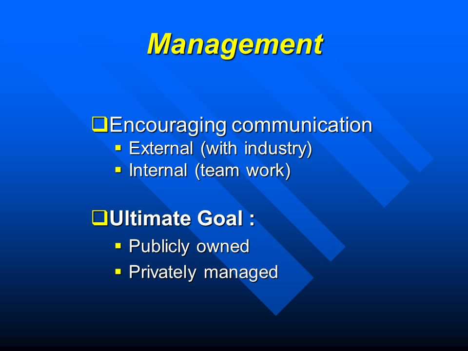 Management Encouraging communication Encouraging communication External (with industry) External (with industry) Internal (team work) Internal (team work) Ultimate Goal : Ultimate Goal : Publicly owned Publicly owned Privately managed Privately managed