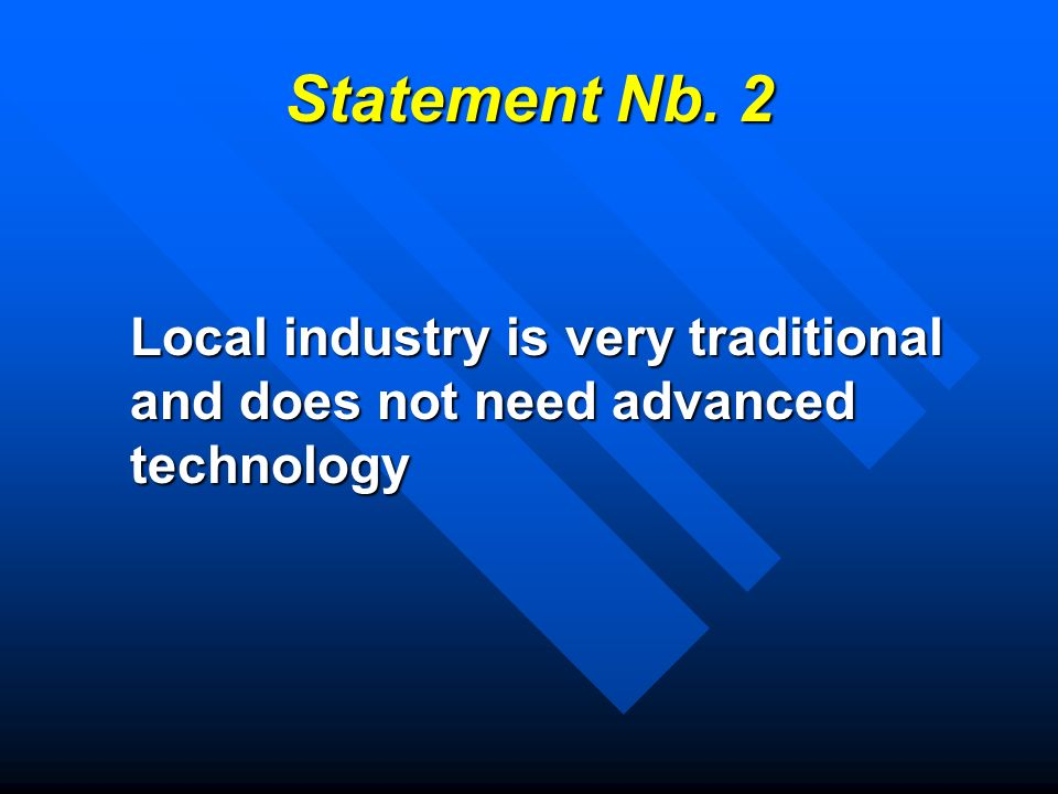 Statement Nb. 2 Local industry is very traditional and does not need advanced technology