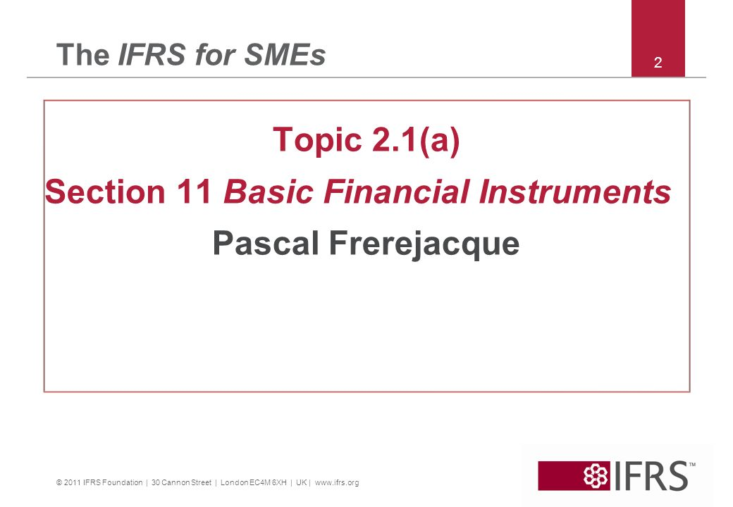 © 2011 IFRS Foundation | 30 Cannon Street | London EC4M 6XH | UK | www.ifrs.org 2 The IFRS for SMEs Topic 2.1(a) Section 11 Basic Financial Instrument