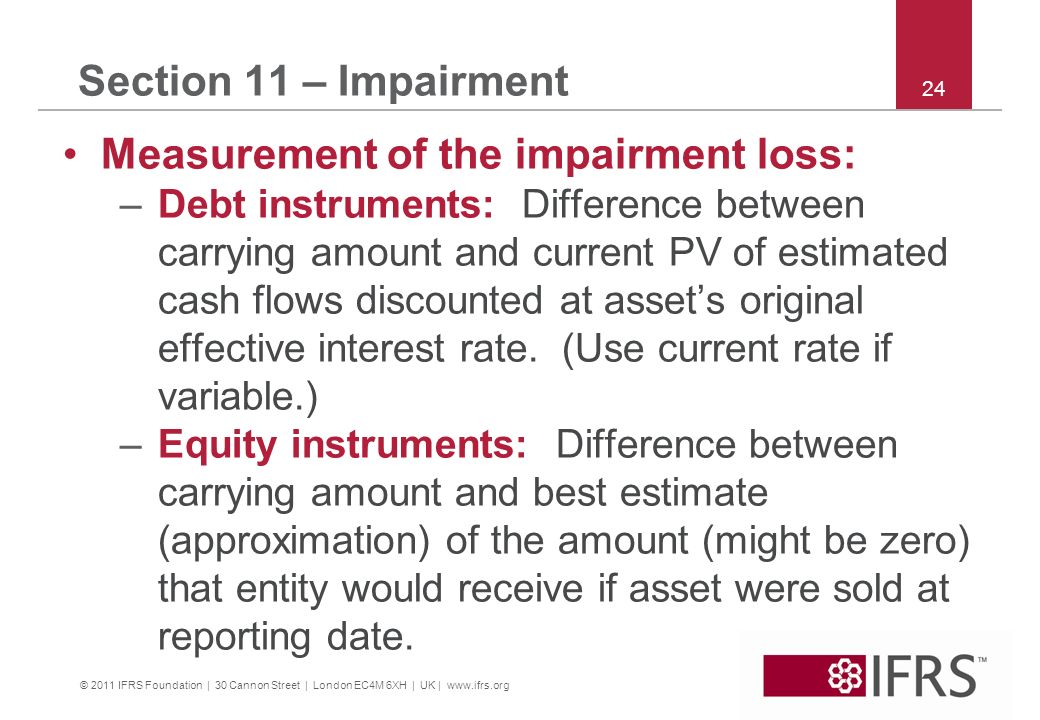 © 2011 IFRS Foundation | 30 Cannon Street | London EC4M 6XH | UK | www.ifrs.org 24 Section 11 – Impairment Measurement of the impairment loss: –Debt i
