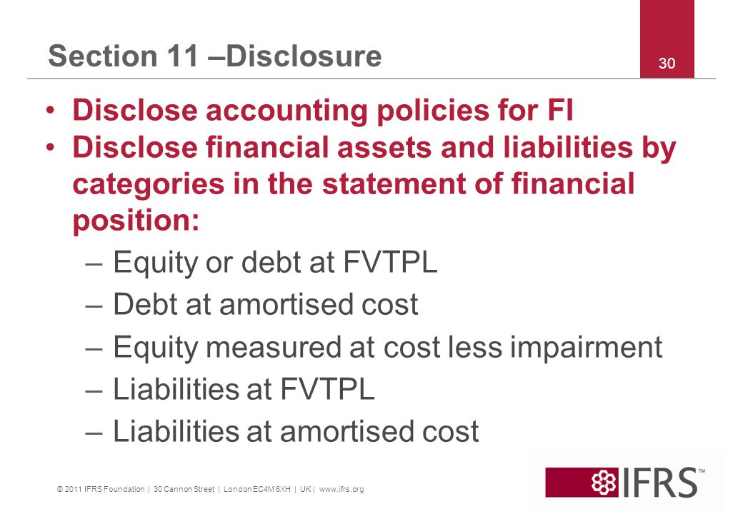 © 2011 IFRS Foundation | 30 Cannon Street | London EC4M 6XH | UK | www.ifrs.org 30 Section 11 –Disclosure Disclose accounting policies for FI Disclose