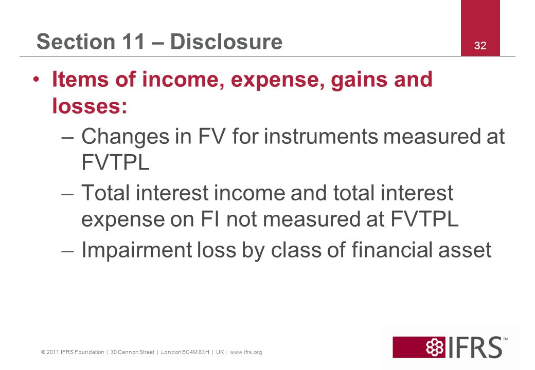 © 2011 IFRS Foundation | 30 Cannon Street | London EC4M 6XH | UK | www.ifrs.org 32 Section 11 – Disclosure Items of income, expense, gains and losses: