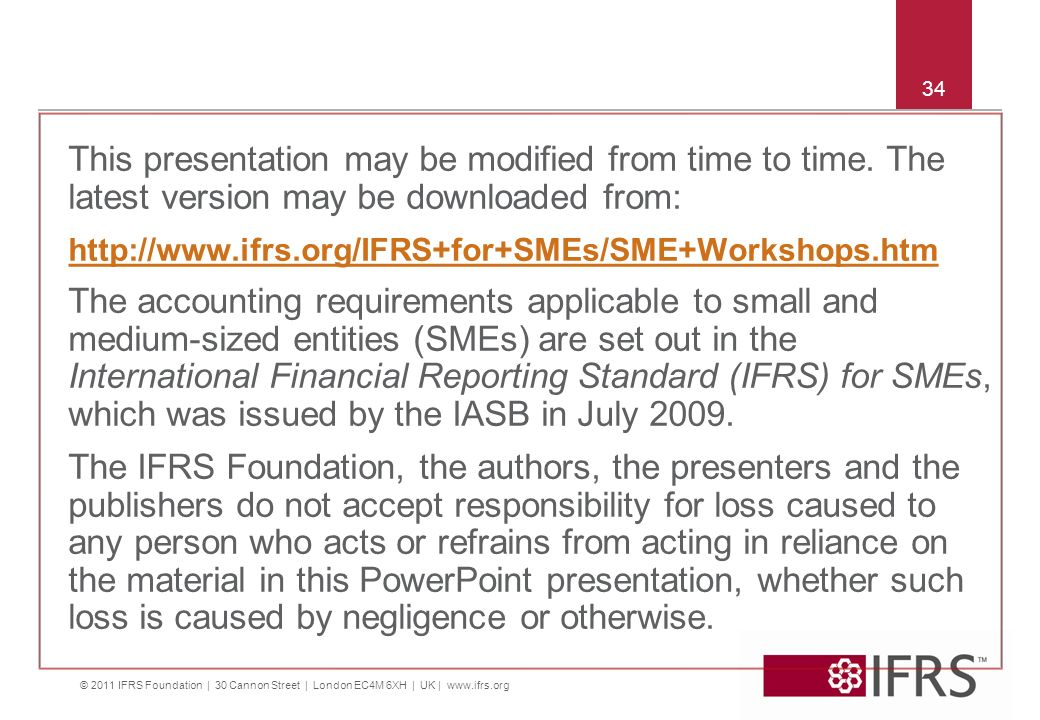 34 This presentation may be modified from time to time. The latest version may be downloaded from: http://www.ifrs.org/IFRS+for+SMEs/SME+Workshops.htm