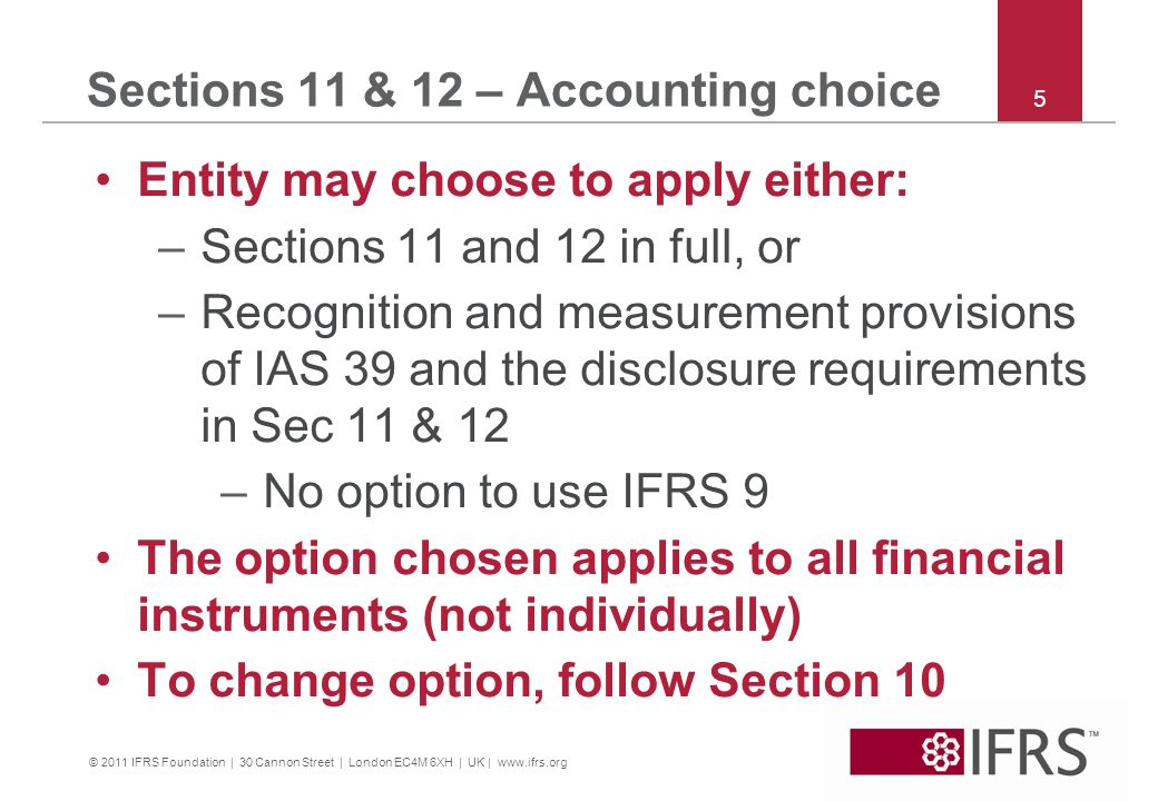 © 2011 IFRS Foundation | 30 Cannon Street | London EC4M 6XH | UK | www.ifrs.org 5 Sections 11 & 12 – Accounting choice Entity may choose to apply eith