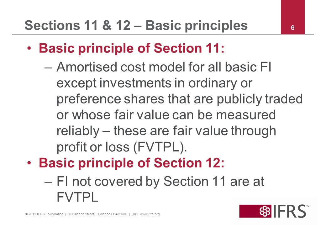 © 2011 IFRS Foundation | 30 Cannon Street | London EC4M 6XH | UK | www.ifrs.org 6 Sections 11 & 12 – Basic principles Basic principle of Section 11: –