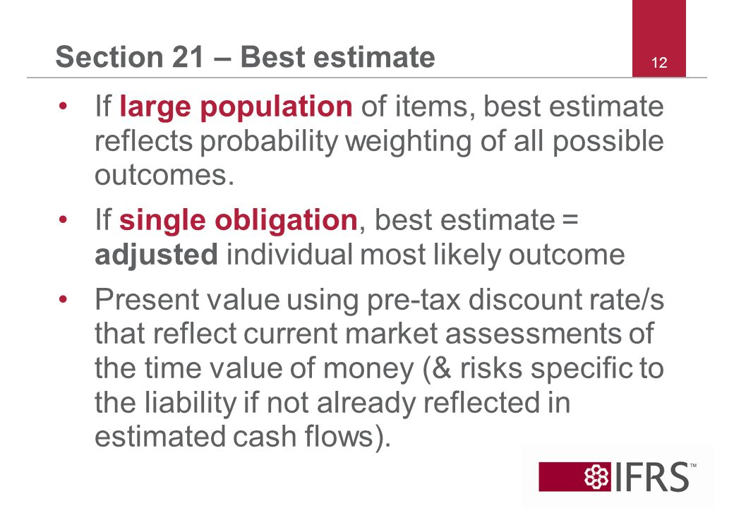 12 Section 21 – Best estimate If large population of items, best estimate reflects probability weighting of all possible outcomes.
