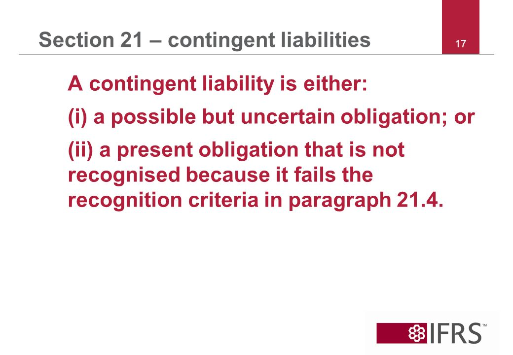 17 Section 21 – contingent liabilities A contingent liability is either: (i) a possible but uncertain obligation; or (ii) a present obligation that is not recognised because it fails the recognition criteria in paragraph 21.4.