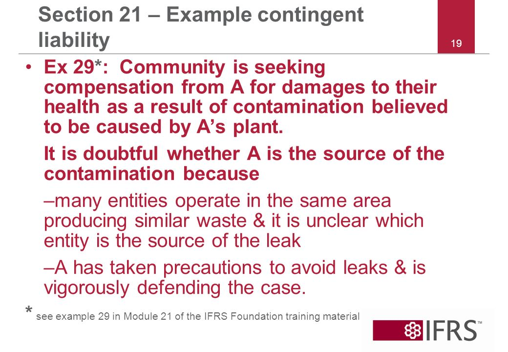 19 Section 21 – Example contingent liability Ex 29*: Community is seeking compensation from A for damages to their health as a result of contamination believed to be caused by As plant.