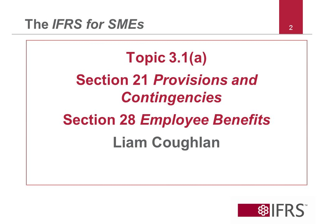 2 The IFRS for SMEs Topic 3.1(a) Section 21 Provisions and Contingencies Section 28 Employee Benefits Liam Coughlan