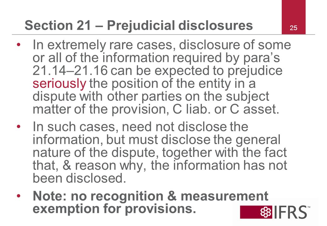 25 Section 21 – Prejudicial disclosures In extremely rare cases, disclosure of some or all of the information required by paras 21.14–21.16 can be expected to prejudice seriously the position of the entity in a dispute with other parties on the subject matter of the provision, C liab.