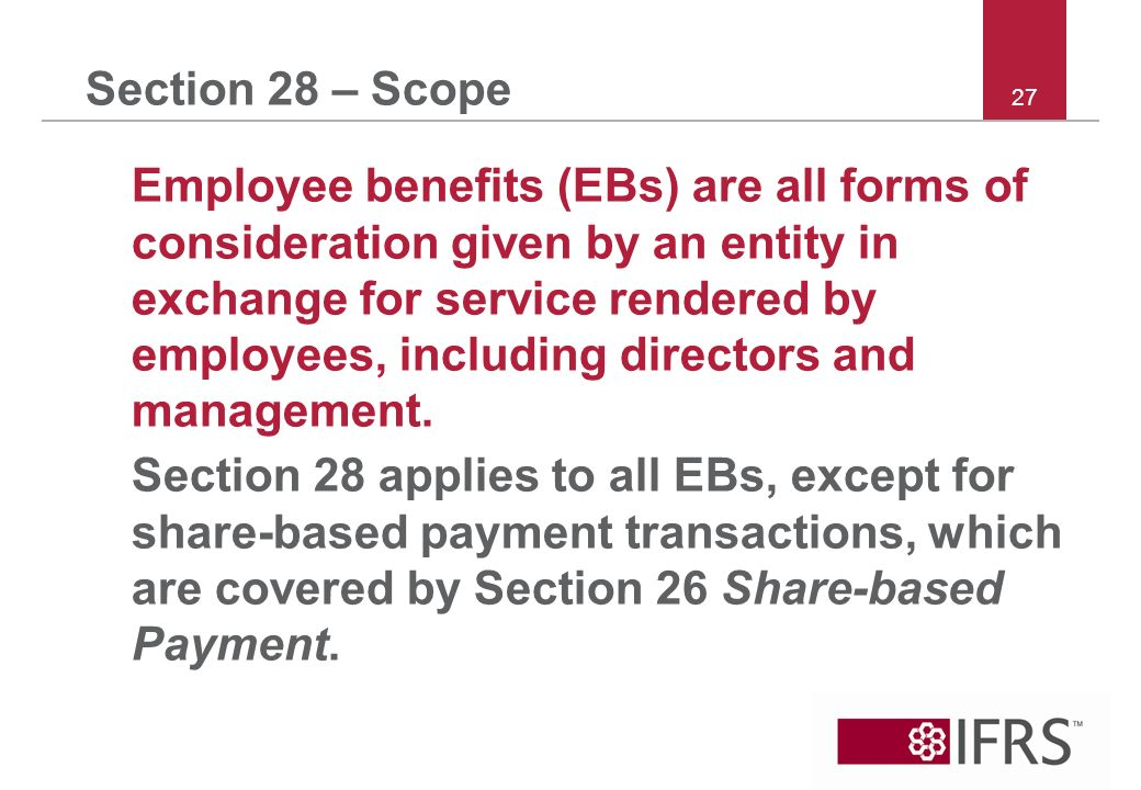27 Section 28 – Scope Employee benefits (EBs) are all forms of consideration given by an entity in exchange for service rendered by employees, including directors and management.